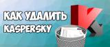 Как полностью удалить антивирус Касперского с компьютера под Windows [Инструкция]
